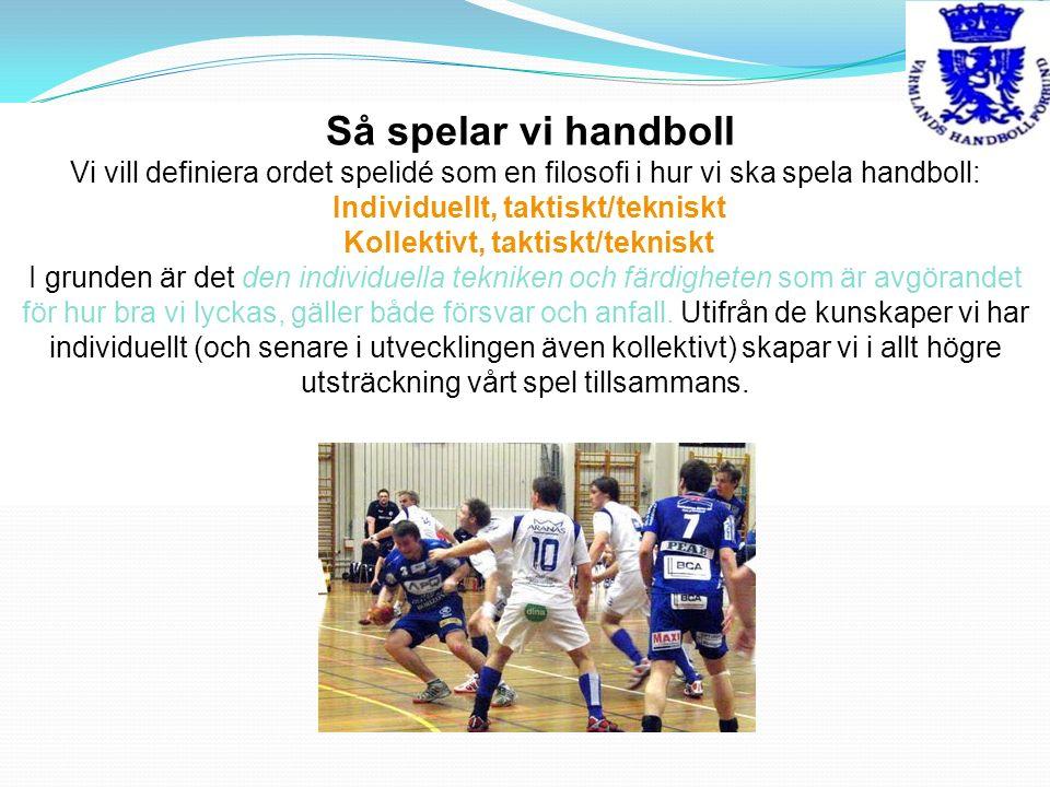 Så spelar vi handboll Vi vill definiera ordet spelidé som en filosofi i hur vi ska spela handboll: Individuellt, taktiskt/tekniskt Kollektivt, taktiskt/tekniskt I grunden är det den individuella tekniken och färdigheten som är avgörandet för hur bra vi lyckas, gäller både försvar och anfall.