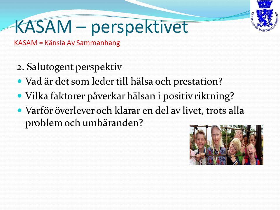 KASAM – perspektivet KASAM = Känsla Av Sammanhang 2. Salutogent perspektiv Vad är det som leder till hälsa och prestation? Vilka faktorer påverkar häl
