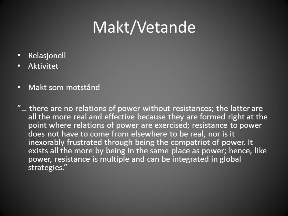 Makt/Vetande Relasjonell Aktivitet Makt som motstånd … there are no relations of power without resistances; the latter are all the more real and effective because they are formed right at the point where relations of power are exercised; resistance to power does not have to come from elsewhere to be real, nor is it inexorably frustrated through being the compatriot of power.