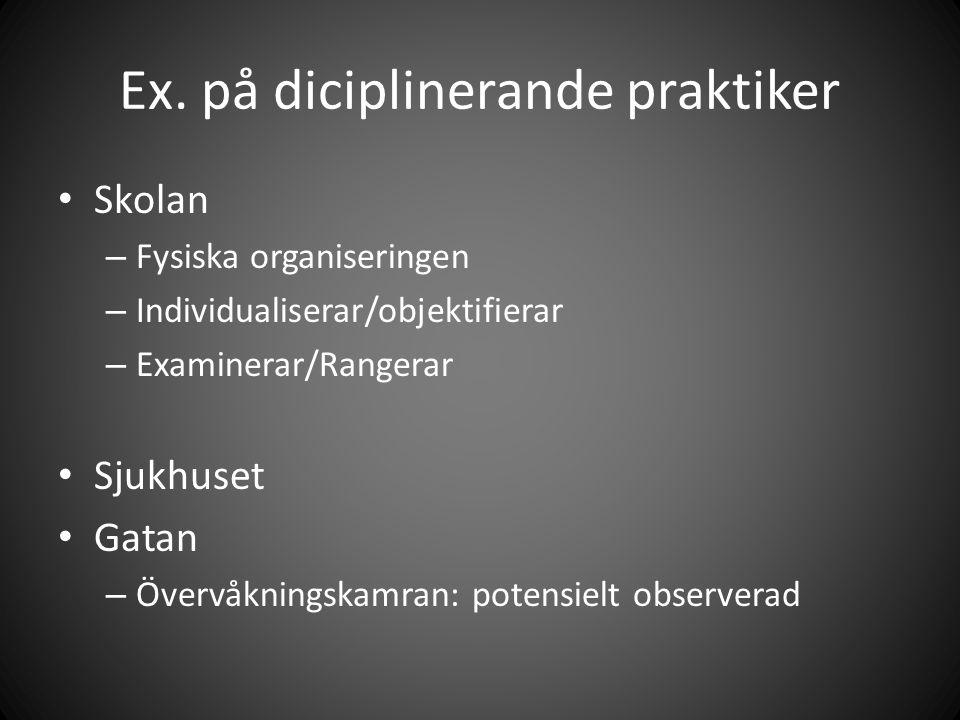 Ex. på diciplinerande praktiker Skolan – Fysiska organiseringen – Individualiserar/objektifierar – Examinerar/Rangerar Sjukhuset Gatan – Övervåkningsk