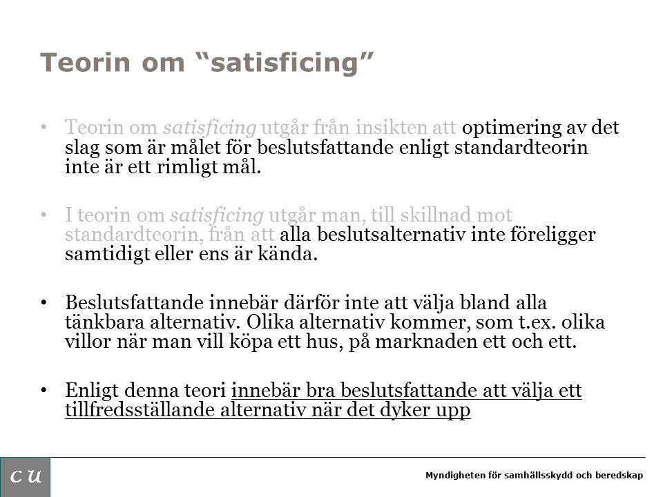Myndigheten för samhällsskydd och beredskap Teorin om satisficing Teorin om satisficing utgår från insikten att optimering av det slag som är målet för beslutsfattande enligt standardteorin inte är ett rimligt mål.