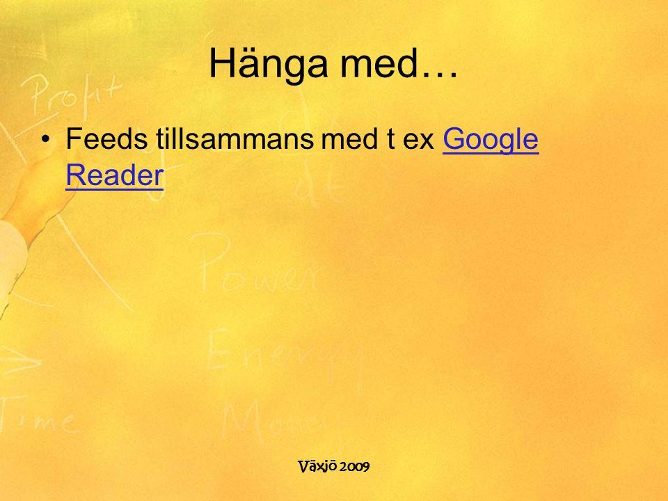 Växjö 2009 Hänga med… Feeds tillsammans med t ex Google ReaderGoogle Reader