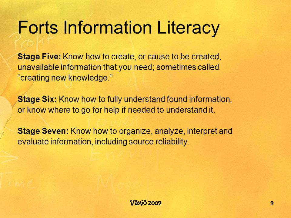 Forts Information Literacy Stage Five: Know how to create, or cause to be created, unavailable information that you need; sometimes called creating new knowledge. Stage Six: Know how to fully understand found information, or know where to go for help if needed to understand it.