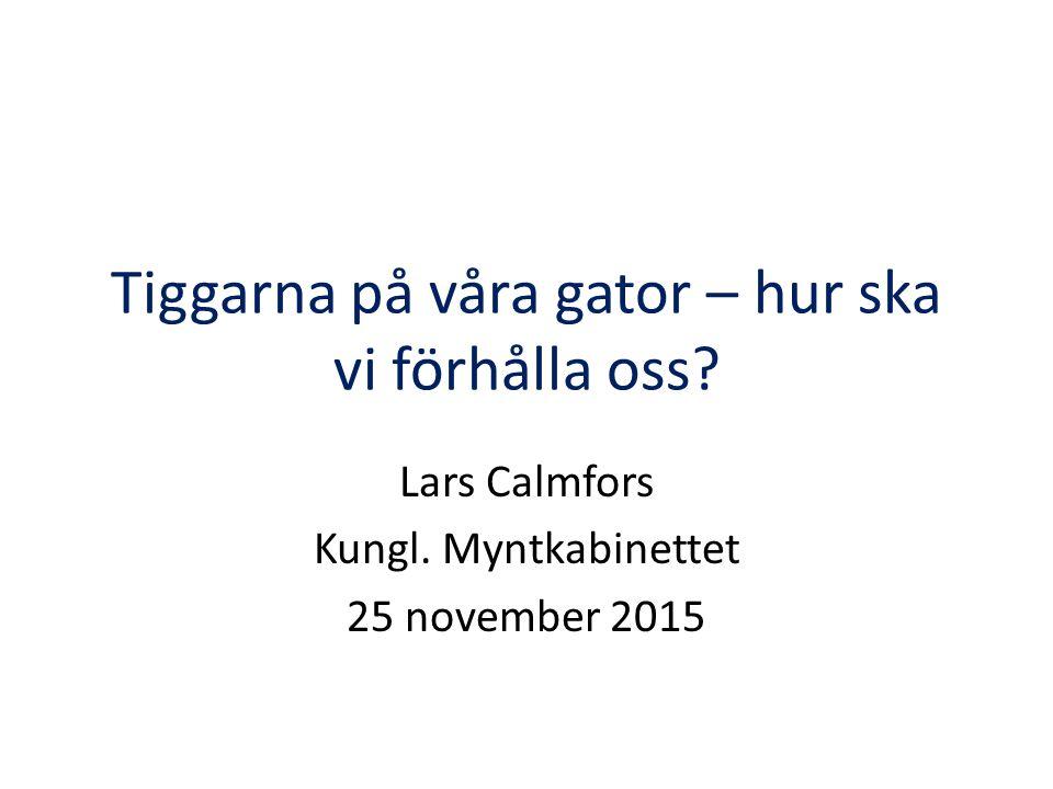 Tiggarna på våra gator – hur ska vi förhålla oss? Lars Calmfors Kungl. Myntkabinettet 25 november 2015