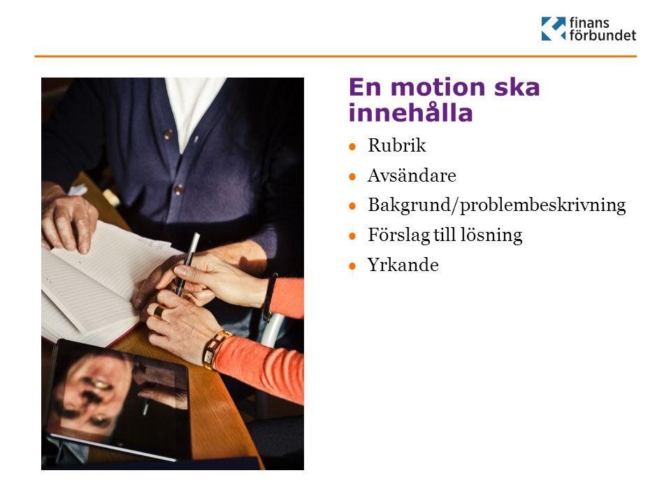 En motion ska innehålla Rubrik Avsändare Bakgrund/problembeskrivning Förslag till lösning Yrkande