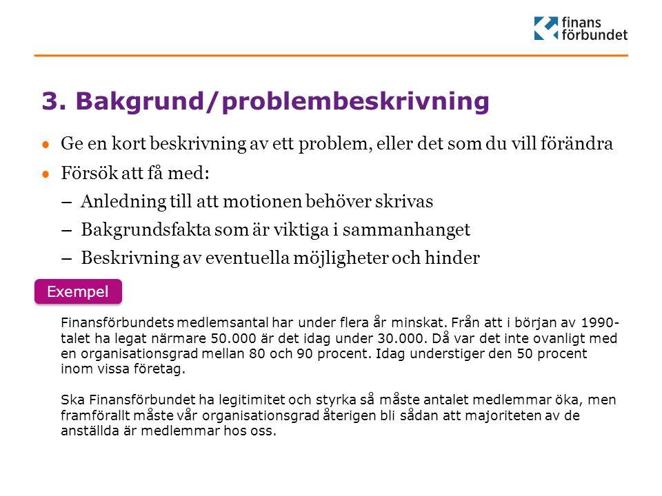 3. Bakgrund/problembeskrivning  Ge en kort beskrivning av ett problem, eller det som du vill förändra  Försök att få med: –Anledning till att motion