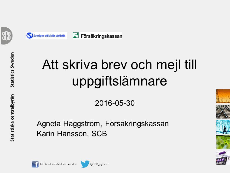facebook.com/statisticssweden @SCB_nyheter Att skriva brev och mejl till uppgiftslämnare 2016-05-30 Agneta Häggström, Försäkringskassan Karin Hansson,