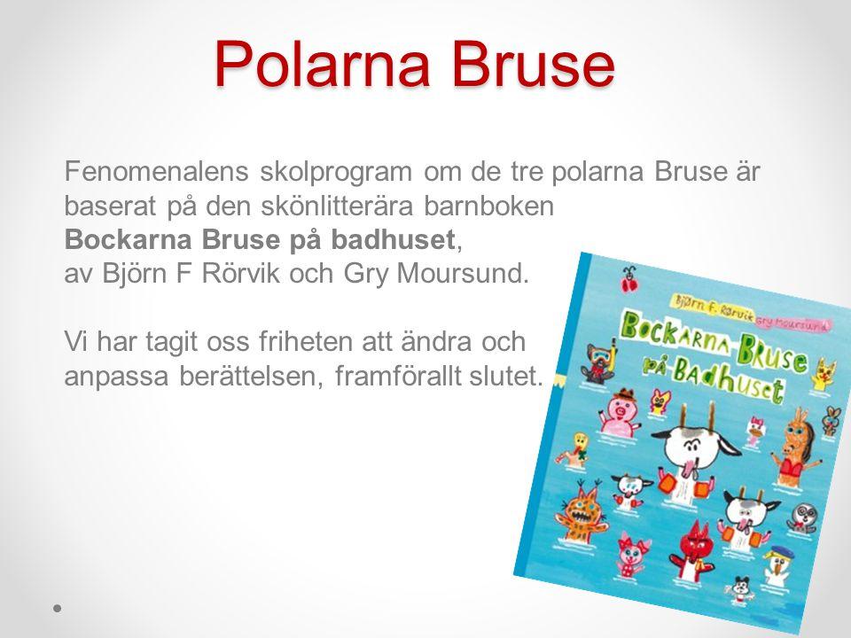 Polarna Bruse Fenomenalens skolprogram om de tre polarna Bruse är baserat på den skönlitterära barnboken Bockarna Bruse på badhuset, av Björn F Rörvik och Gry Moursund.