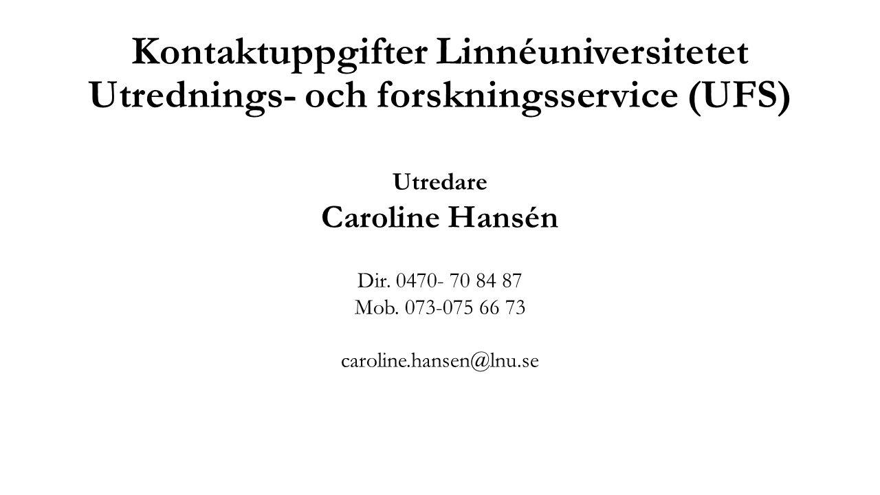 Kontaktuppgifter Linnéuniversitetet Utrednings- och forskningsservice (UFS) Utredare Caroline Hansén Dir. 0470- 70 84 87 Mob. 073-075 66 73 caroline.h
