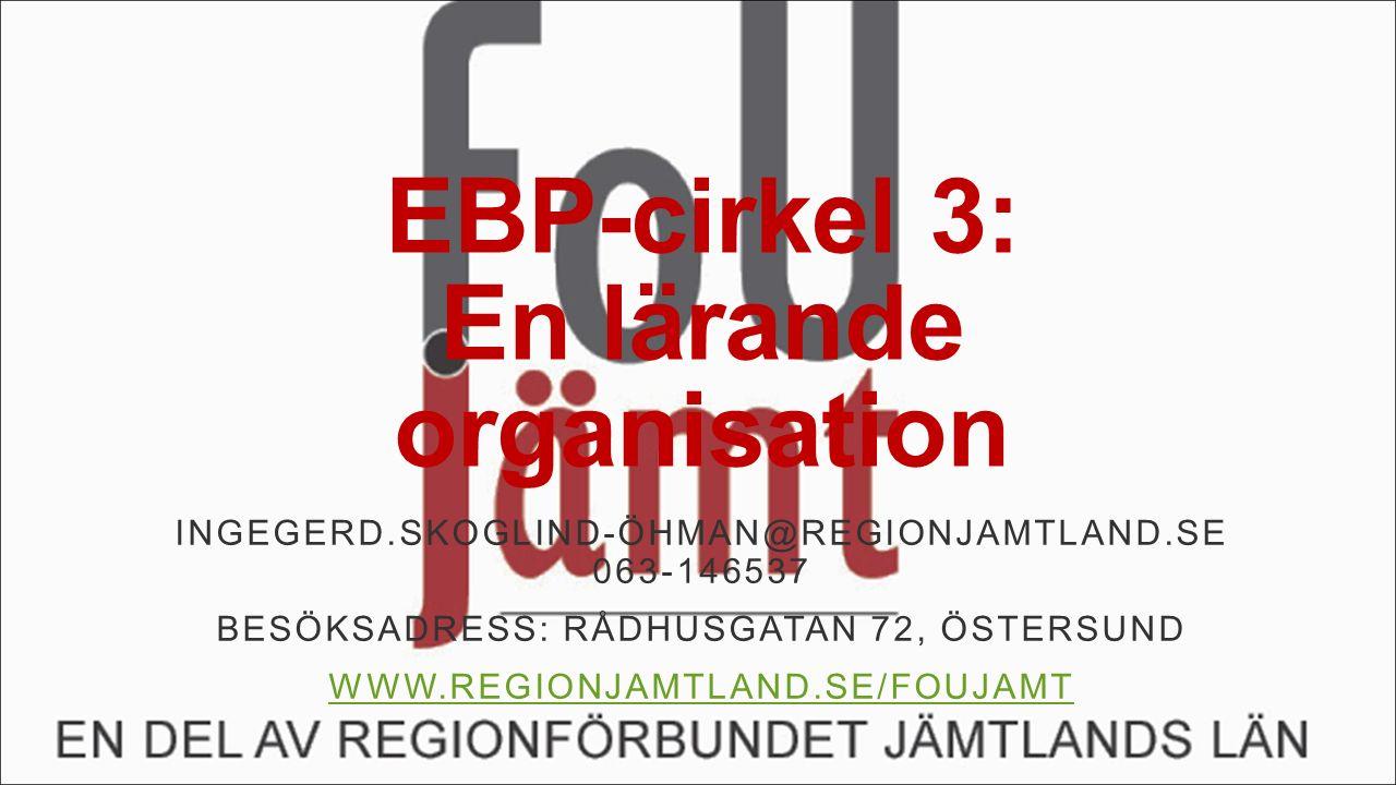EBP-cirkel 3: En lärande organisation INGEGERD.SKOGLIND-ÖHMAN@REGIONJAMTLAND.SE 063-146537 BESÖKSADRESS: RÅDHUSGATAN 72, ÖSTERSUND WWW.REGIONJAMTLAND.SE/FOUJAMT