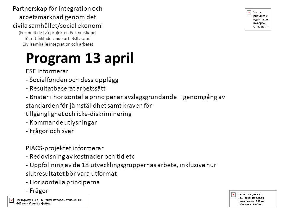 Program 13 april ESF informerar - Socialfonden och dess upplägg - Resultatbaserat arbetssätt - Brister i horisontella principer är avslagsgrundande – genomgång av standarden för jämställdhet samt kraven för tillgänglighet och icke-diskriminering - Kommande utlysningar - Frågor och svar PIACS-projektet informerar - Redovisning av kostnader och tid etc - Uppföljning av de 18 utvecklingsgruppernas arbete, inklusive hur slutresultatet bör vara utformat - Horisontella principerna - Frågor Partnerskap för integration och arbetsmarknad genom det civila samhället/social ekonomi (Formellt de två projekten Partnerskapet för ett inkluderande arbetsliv samt Civilsamhälle integration och arbete)