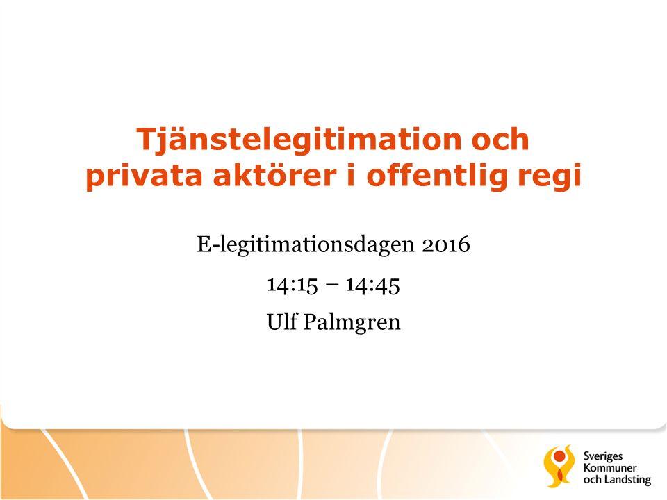 Tjänstelegitimation och privata aktörer i offentlig regi E-legitimationsdagen 2016 14:15 – 14:45 Ulf Palmgren