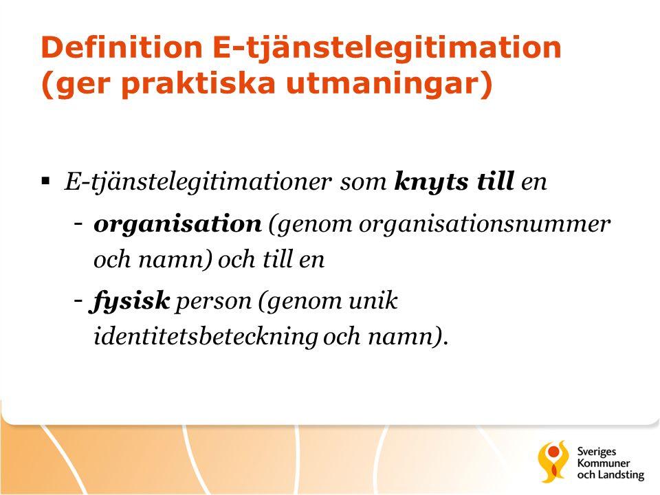Definition E-tjänstelegitimation (ger praktiska utmaningar)  E-tjänstelegitimationer som knyts till en - organisation (genom organisationsnummer och namn) och till en - fysisk person (genom unik identitetsbeteckning och namn).