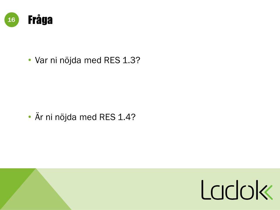 16 Fråga Var ni nöjda med RES 1.3? Är ni nöjda med RES 1.4?