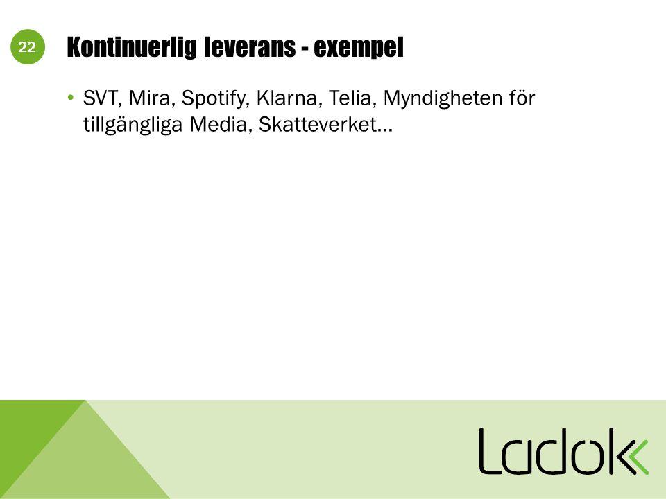 22 Kontinuerlig leverans - exempel SVT, Mira, Spotify, Klarna, Telia, Myndigheten för tillgängliga Media, Skatteverket…