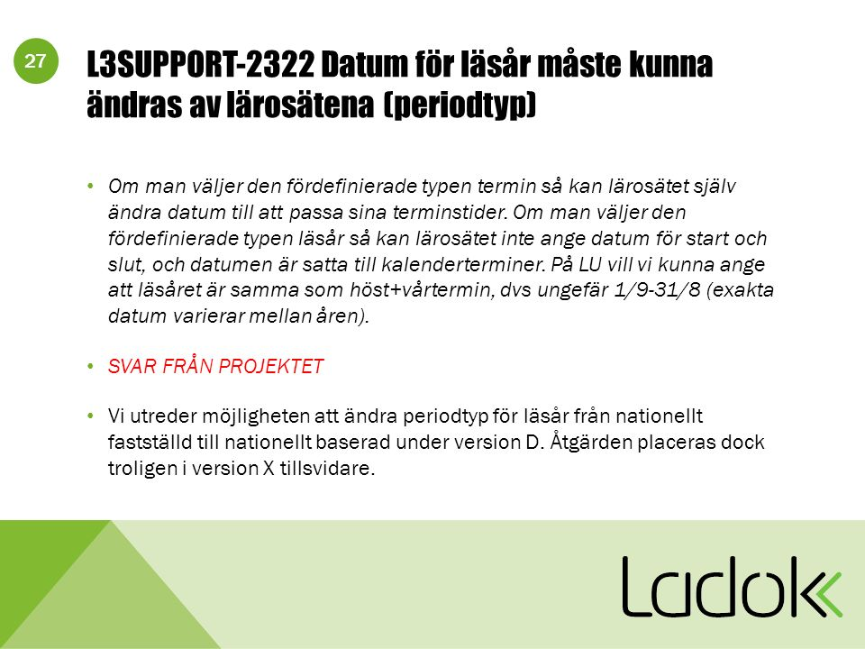 27 L3SUPPORT-2322 Datum för läsår måste kunna ändras av lärosätena (periodtyp) Om man väljer den fördefinierade typen termin så kan lärosätet själv ändra datum till att passa sina terminstider.