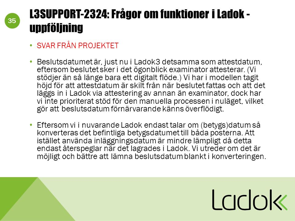 35 L3SUPPORT-2324: Frågor om funktioner i Ladok - uppföljning SVAR FRÅN PROJEKTET Beslutsdatumet är, just nu i Ladok3 detsamma som attestdatum, eftersom beslutet sker i det ögonblick examinator attesterar.