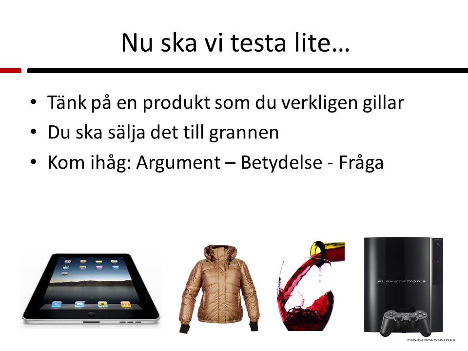 Nu ska vi testa lite… Tänk på en produkt som du verkligen gillar Du ska sälja det till grannen Kom ihåg: Argument – Betydelse - Fråga