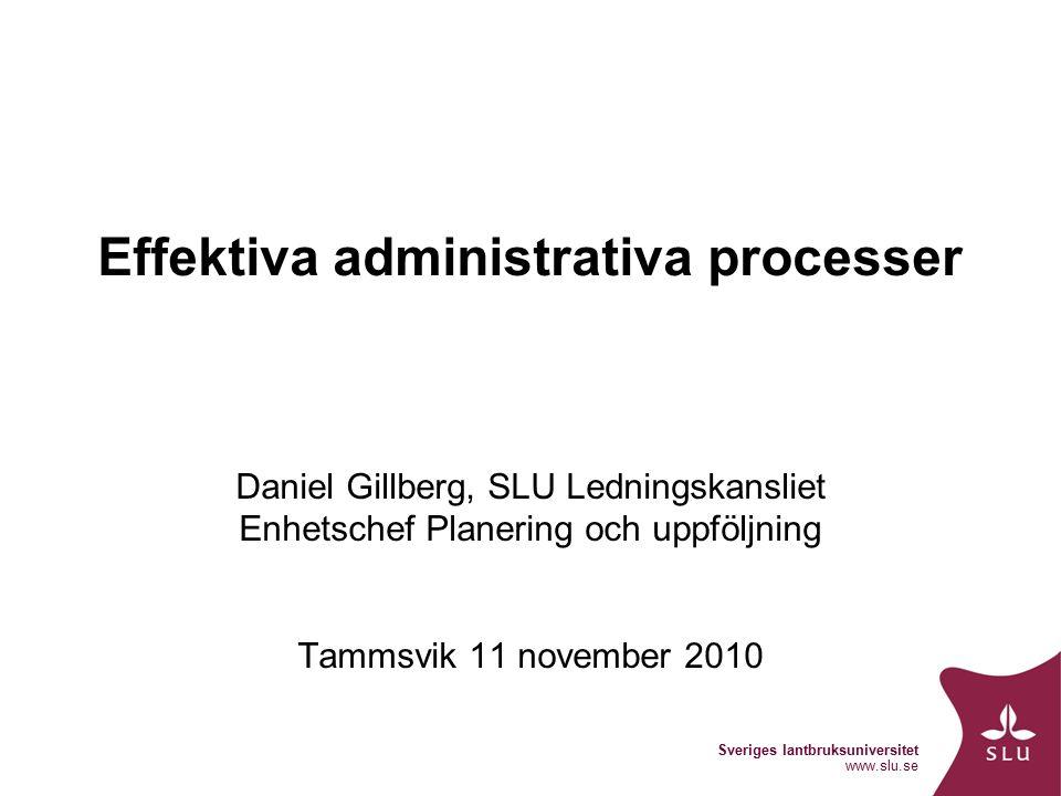 Sveriges lantbruksuniversitet www.slu.se Effektiva administrativa processer Daniel Gillberg, SLU Ledningskansliet Enhetschef Planering och uppföljning Tammsvik 11 november 2010