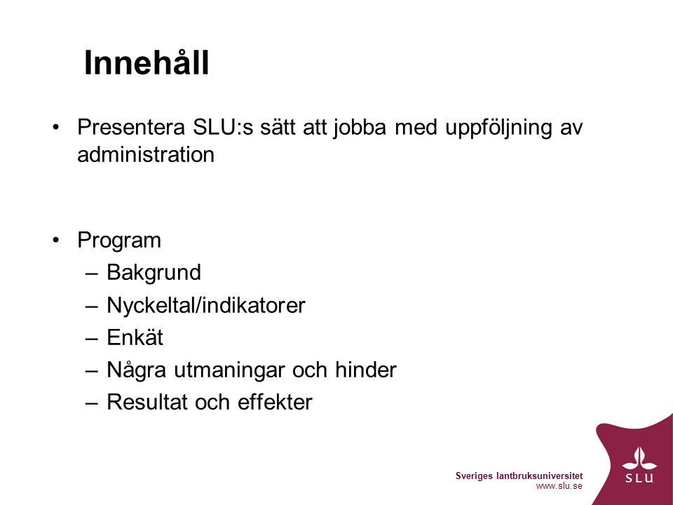 Sveriges lantbruksuniversitet www.slu.se Innehåll Presentera SLU:s sätt att jobba med uppföljning av administration Program –Bakgrund –Nyckeltal/indikatorer –Enkät –Några utmaningar och hinder –Resultat och effekter