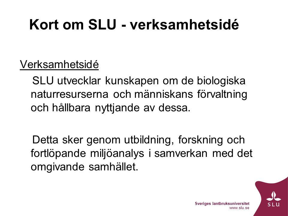 Sveriges lantbruksuniversitet www.slu.se Kort om SLU - verksamhetsidé Verksamhetsidé SLU utvecklar kunskapen om de biologiska naturresurserna och människans förvaltning och hållbara nyttjande av dessa.