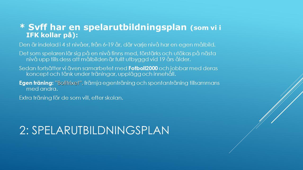 2: SPELARUTBILDNINGSPLAN * Svff har en spelarutbildningsplan (som vi i IFK kollar på): Den är indelad i 4 st nivåer, från 6-19 år, där varje nivå har en egen målbild.