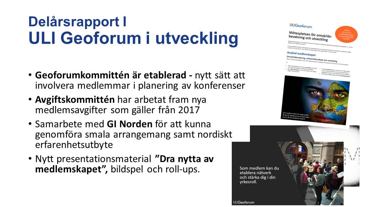 Delårsrapport I ULI Geoforum i utveckling Geoforumkommittén är etablerad - nytt sätt att involvera medlemmar i planering av konferenser Avgiftskommittén har arbetat fram nya medlemsavgifter som gäller från 2017 Samarbete med GI Norden för att kunna genomföra smala arrangemang samt nordiskt erfarenhetsutbyte Nytt presentationsmaterial Dra nytta av medlemskapet , bildspel och roll-ups.