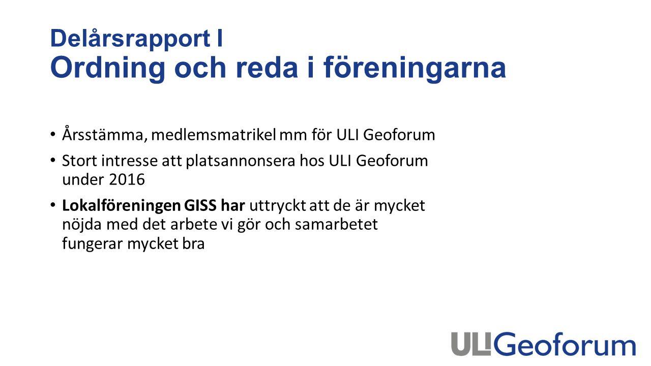 Delårsrapport I Ordning och reda i föreningarna Årsstämma, medlemsmatrikel mm för ULI Geoforum Stort intresse att platsannonsera hos ULI Geoforum under 2016 Lokalföreningen GISS har uttryckt att de är mycket nöjda med det arbete vi gör och samarbetet fungerar mycket bra