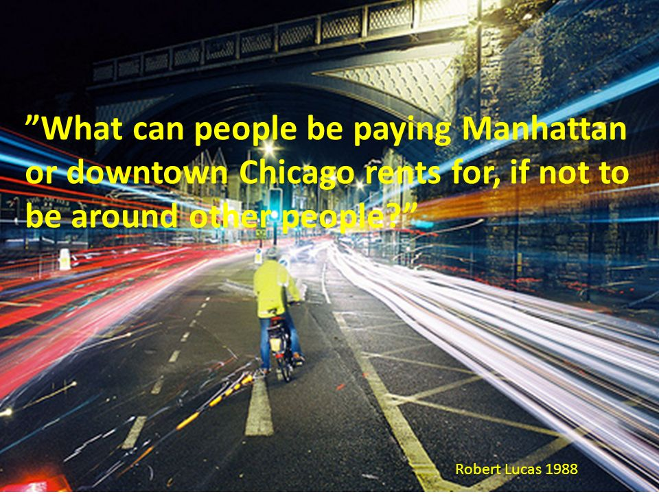 """What can people be paying Manhattan or downtown Chicago rents for, if not to be around other people?"" Robert Lucas 1988"