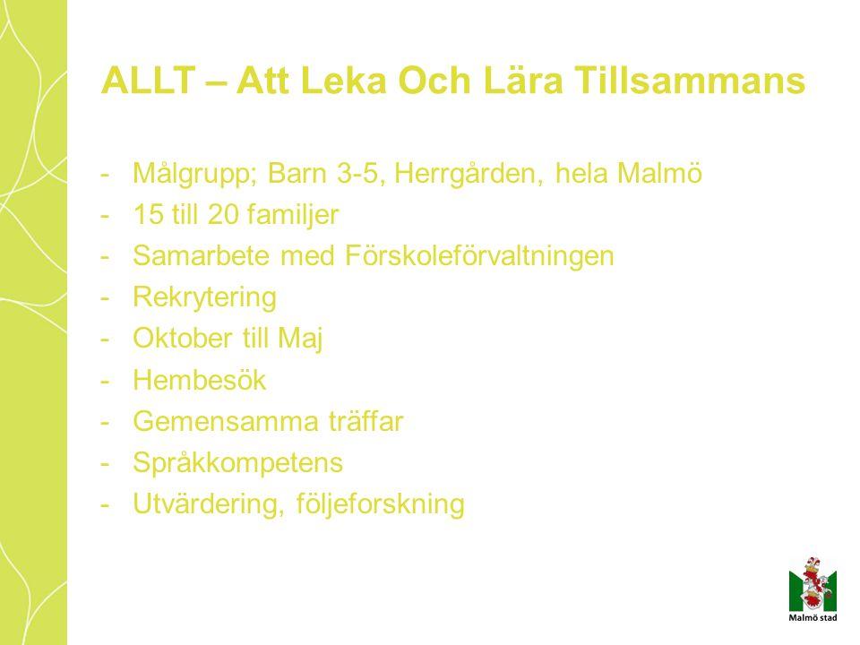 ALLT – Att Leka Och Lära Tillsammans -Målgrupp; Barn 3-5, Herrgården, hela Malmö -15 till 20 familjer -Samarbete med Förskoleförvaltningen -Rekrytering -Oktober till Maj -Hembesök -Gemensamma träffar -Språkkompetens -Utvärdering, följeforskning