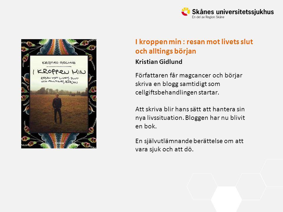 I kroppen min : resan mot livets slut och alltings början Kristian Gidlund Författaren får magcancer och börjar skriva en blogg samtidigt som cellgift