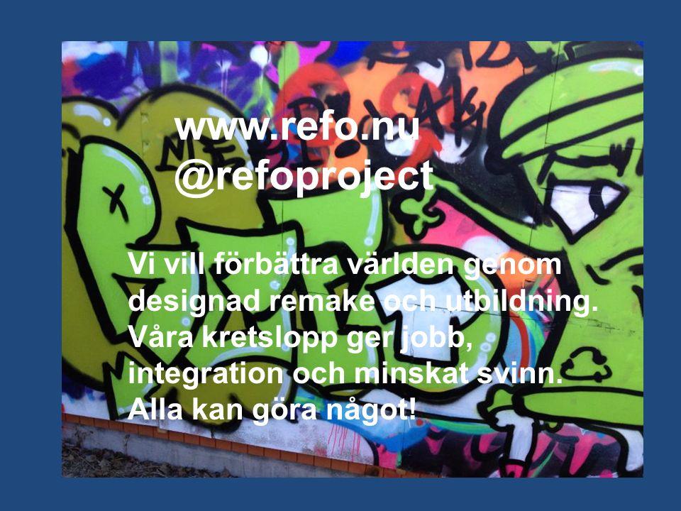 www.refo.nu @refoproject Vi vill förbättra världen genom designad remake och utbildning.