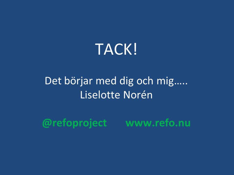TACK! Det börjar med dig och mig….. Liselotte Norén @refoproject www.refo.nu