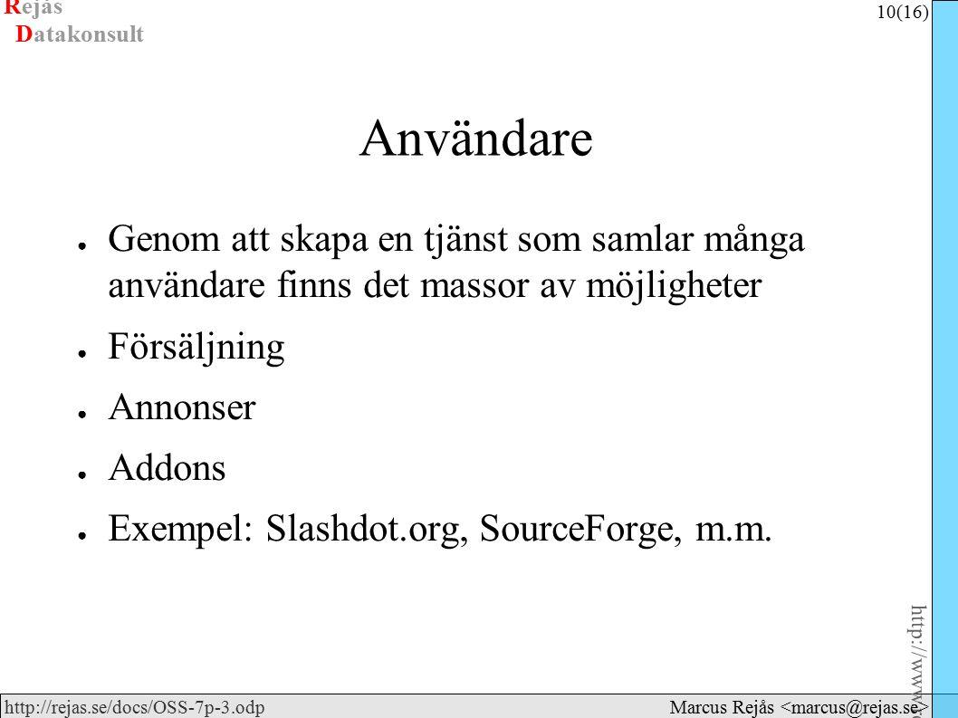 Rejås 10 (16) http://www.rejas.se – Fri programvara är enkelt http://rejas.se/docs/OSS-7p-3.odp Datakonsult Marcus Rejås Användare ● Genom att skapa en tjänst som samlar många användare finns det massor av möjligheter ● Försäljning ● Annonser ● Addons ● Exempel: Slashdot.org, SourceForge, m.m.
