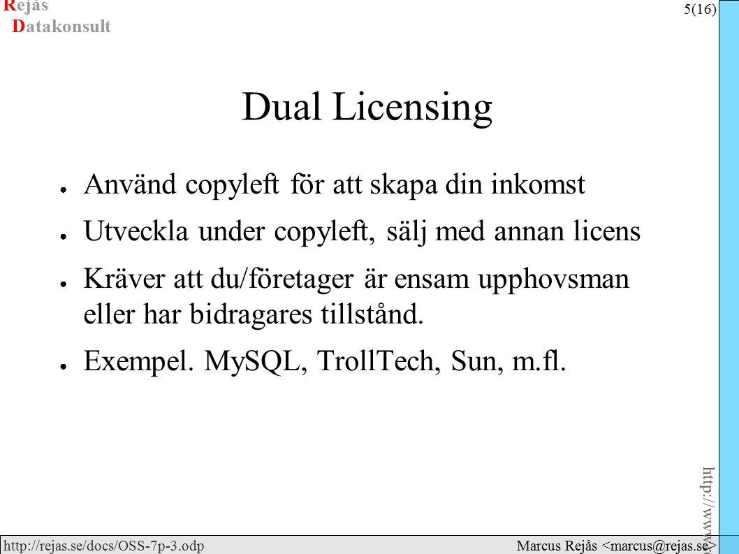 Rejås 5 (16) http://www.rejas.se – Fri programvara är enkelt http://rejas.se/docs/OSS-7p-3.odp Datakonsult Marcus Rejås Dual Licensing ● Använd copyleft för att skapa din inkomst ● Utveckla under copyleft, sälj med annan licens ● Kräver att du/företager är ensam upphovsman eller har bidragares tillstånd.
