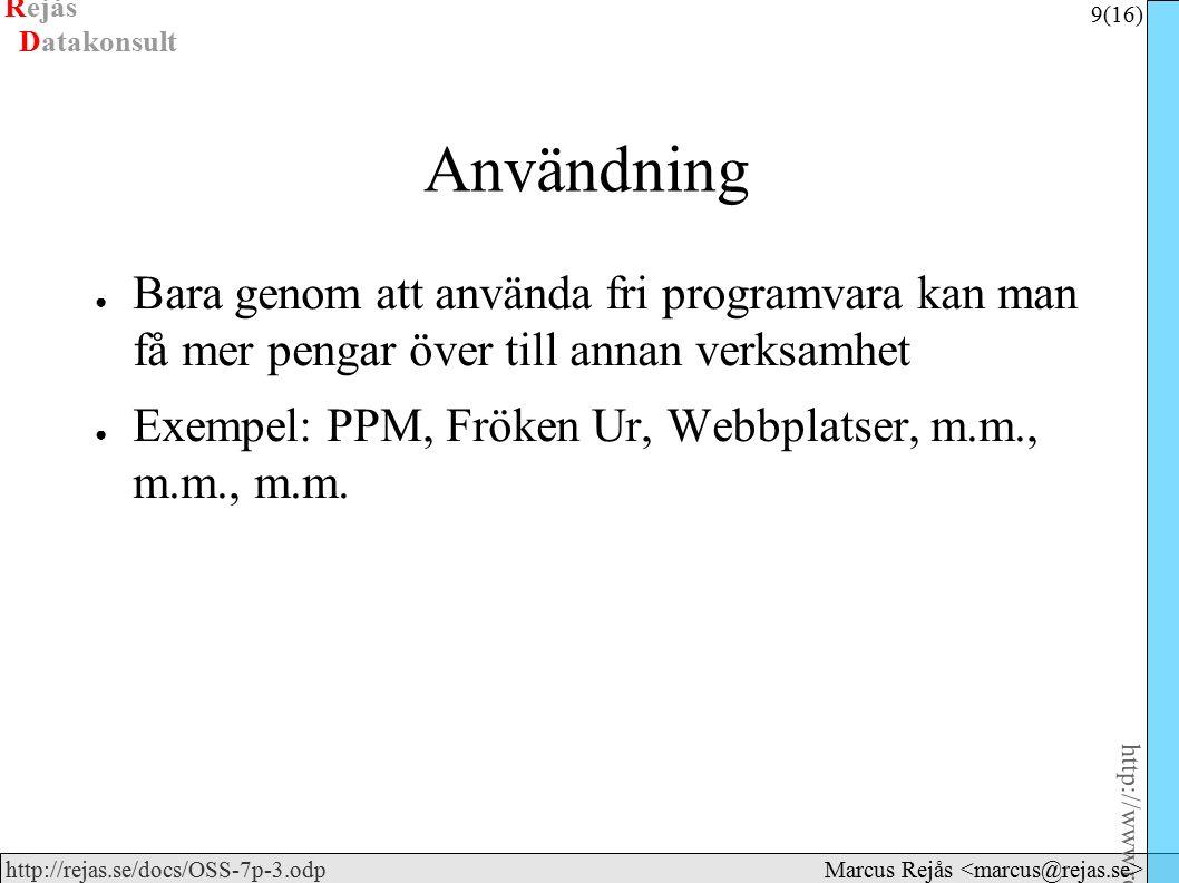 Rejås 9 (16) http://www.rejas.se – Fri programvara är enkelt http://rejas.se/docs/OSS-7p-3.odp Datakonsult Marcus Rejås Användning ● Bara genom att använda fri programvara kan man få mer pengar över till annan verksamhet ● Exempel: PPM, Fröken Ur, Webbplatser, m.m., m.m., m.m.