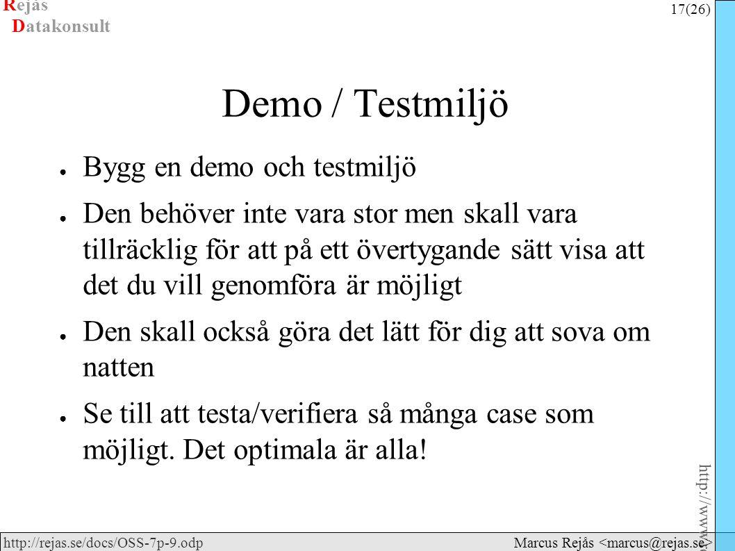 Rejås 17 (26) http://www.rejas.se – Fri programvara är enkelt http://rejas.se/docs/OSS-7p-9.odp Datakonsult Marcus Rejås Demo / Testmiljö ● Bygg en demo och testmiljö ● Den behöver inte vara stor men skall vara tillräcklig för att på ett övertygande sätt visa att det du vill genomföra är möjligt ● Den skall också göra det lätt för dig att sova om natten ● Se till att testa/verifiera så många case som möjligt.