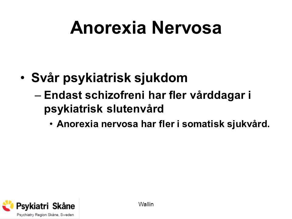 Wallin Anorexia Nervosa Svår psykiatrisk sjukdom –Endast schizofreni har fler vårddagar i psykiatrisk slutenvård Anorexia nervosa har fler i somatisk