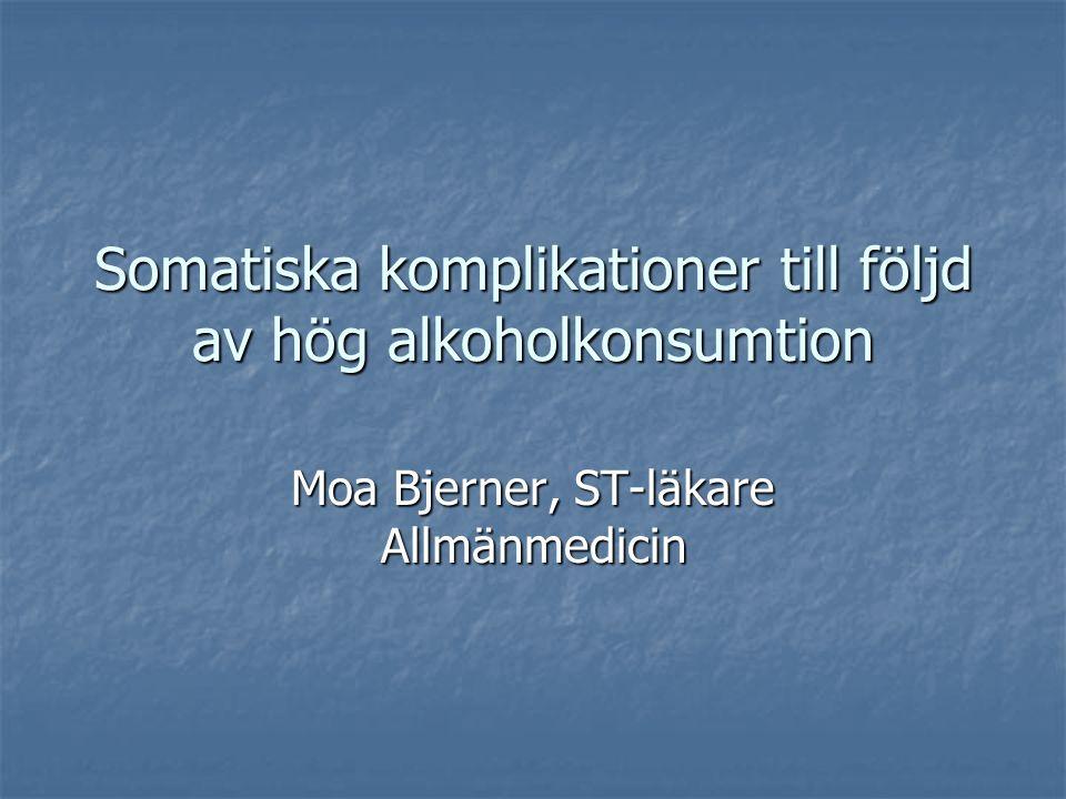 Somatiska komplikationer till följd av hög alkoholkonsumtion Moa Bjerner, ST-läkare Allmänmedicin