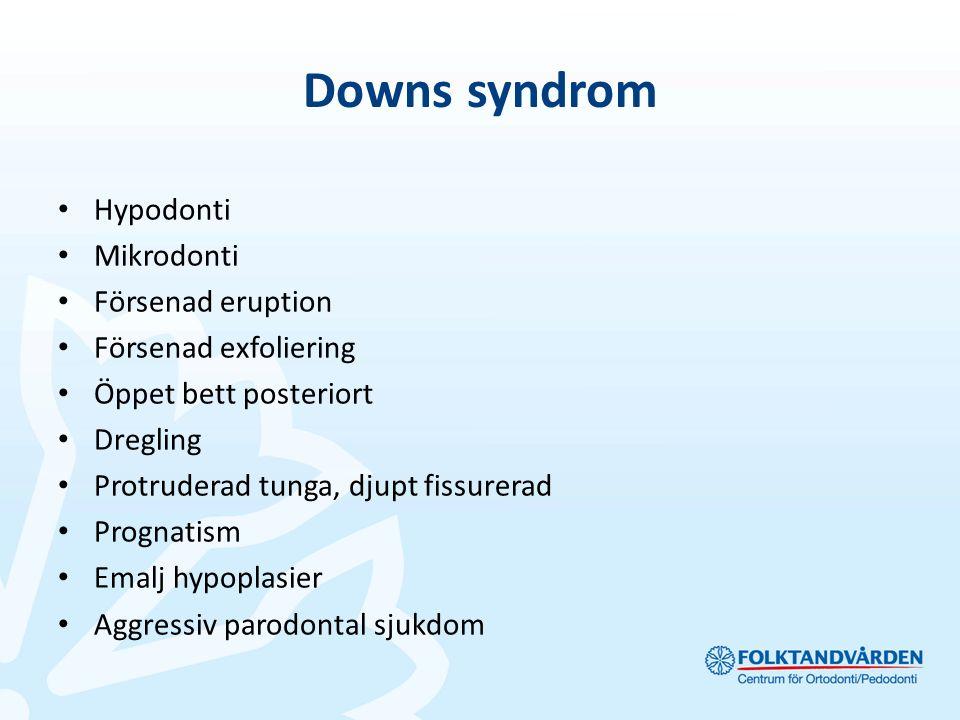 Downs syndrom Hypodonti Mikrodonti Försenad eruption Försenad exfoliering Öppet bett posteriort Dregling Protruderad tunga, djupt fissurerad Prognatism Emalj hypoplasier Aggressiv parodontal sjukdom