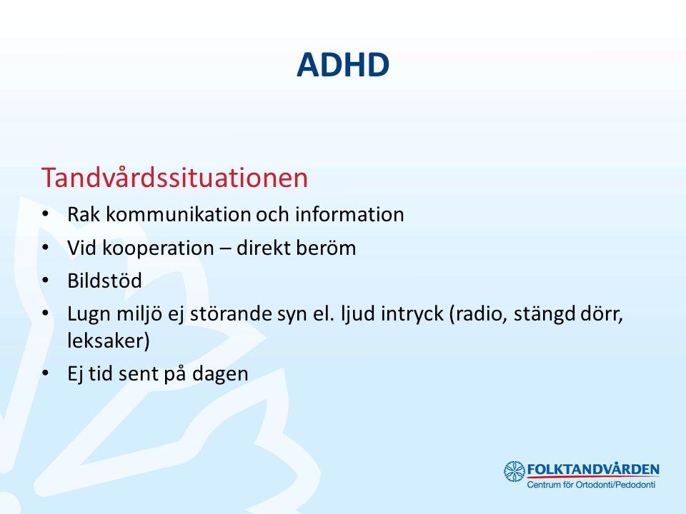 ADHD Tandvårdssituationen Rak kommunikation och information Vid kooperation – direkt beröm Bildstöd Lugn miljö ej störande syn el.