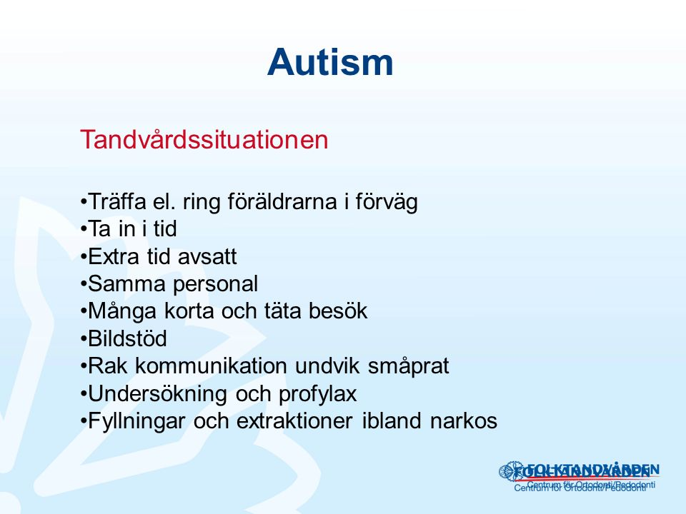 Autism Tandvårdssituationen Träffa el. ring föräldrarna i förväg Ta in i tid Extra tid avsatt Samma personal Många korta och täta besök Bildstöd Rak k
