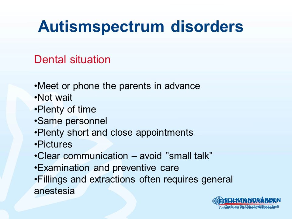 Autismspectrum disorders Dental situation Meet or phone the parents in advance Not wait Plenty of time Same personnel Plenty short and close appointments Pictures Clear communication – avoid small talk Examination and preventive care Fillings and extractions often requires general anestesia