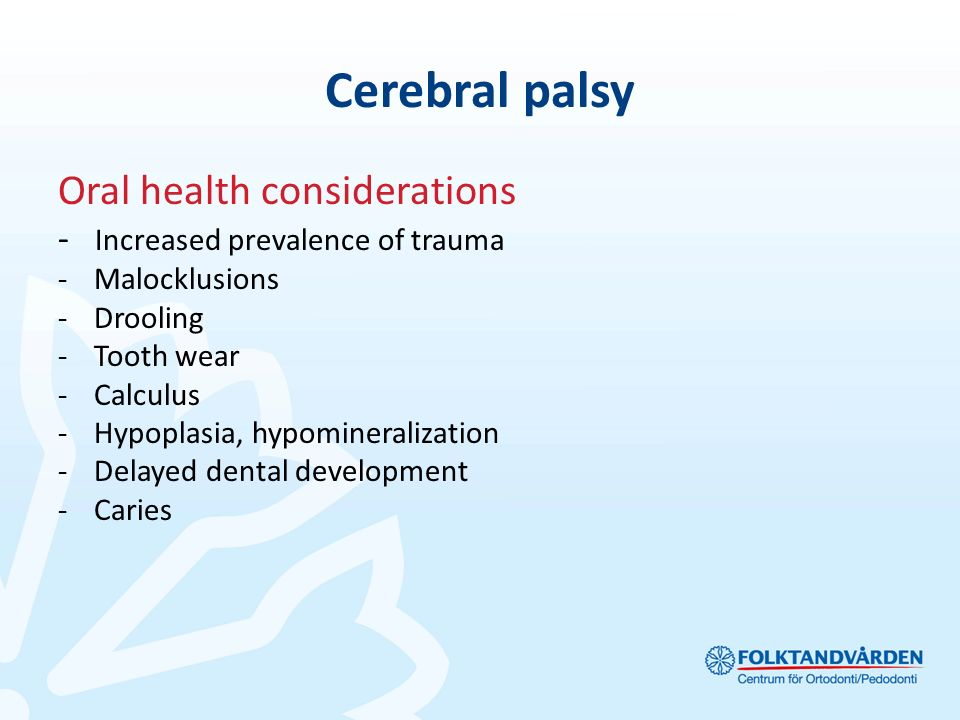 Cerebral palsy Oral health considerations - Increased prevalence of trauma -Malocklusions -Drooling -Tooth wear -Calculus -Hypoplasia, hypomineralizat
