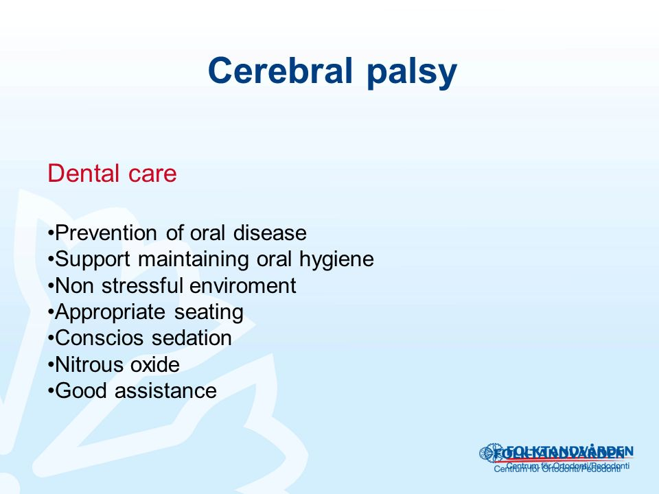 Cerebral palsy Dental care Prevention of oral disease Support maintaining oral hygiene Non stressful enviroment Appropriate seating Conscios sedation Nitrous oxide Good assistance