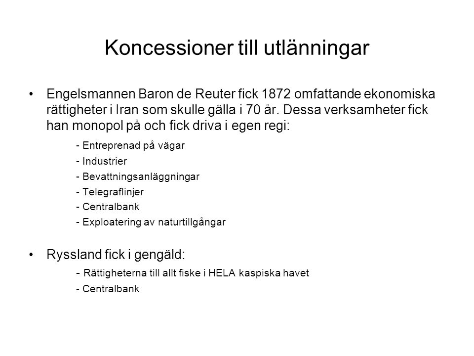 Koncessioner till utlänningar Engelsmannen Baron de Reuter fick 1872 omfattande ekonomiska rättigheter i Iran som skulle gälla i 70 år. Dessa verksamh
