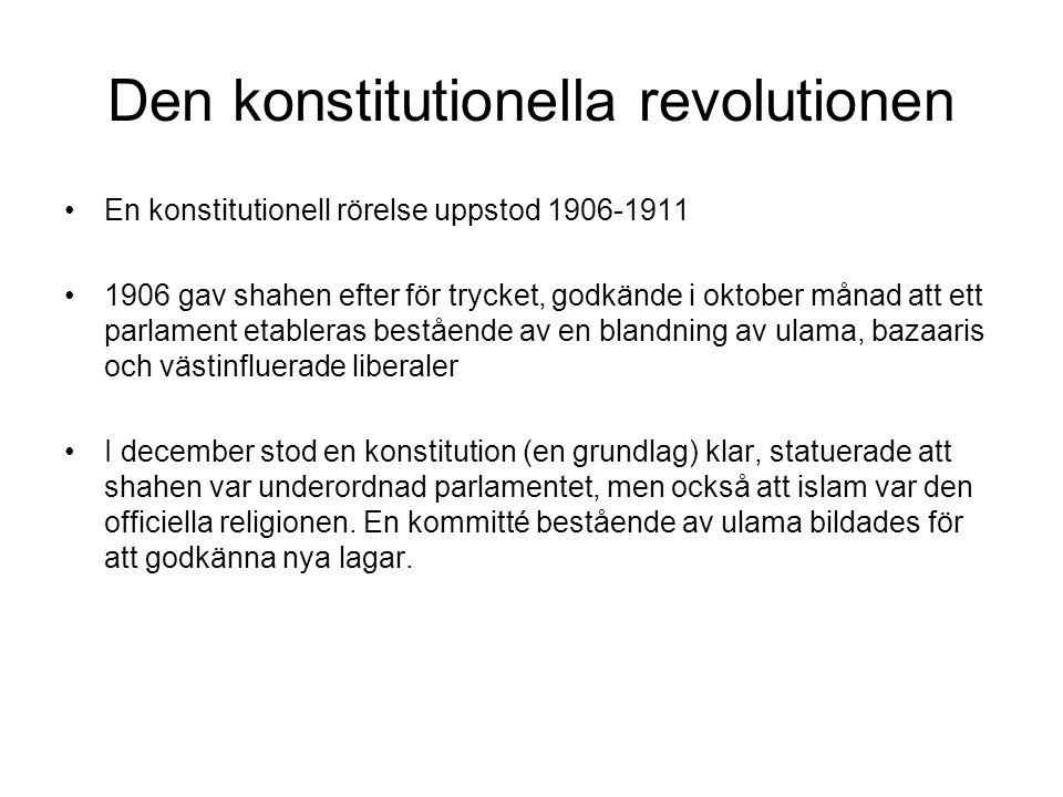Den konstitutionella revolutionen En konstitutionell rörelse uppstod 1906-1911 1906 gav shahen efter för trycket, godkände i oktober månad att ett parlament etableras bestående av en blandning av ulama, bazaaris och västinfluerade liberaler I december stod en konstitution (en grundlag) klar, statuerade att shahen var underordnad parlamentet, men också att islam var den officiella religionen.