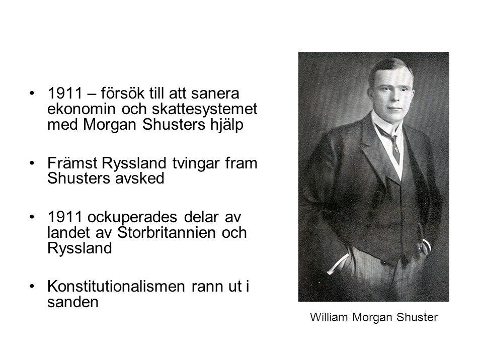 1911 – försök till att sanera ekonomin och skattesystemet med Morgan Shusters hjälp Främst Ryssland tvingar fram Shusters avsked 1911 ockuperades delar av landet av Storbritannien och Ryssland Konstitutionalismen rann ut i sanden William Morgan Shuster