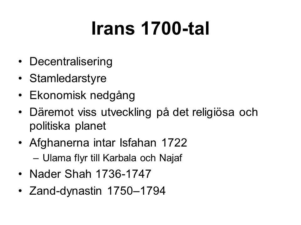 Irans 1700-tal Decentralisering Stamledarstyre Ekonomisk nedgång Däremot viss utveckling på det religiösa och politiska planet Afghanerna intar Isfahan 1722 –Ulama flyr till Karbala och Najaf Nader Shah 1736-1747 Zand-dynastin 1750–1794