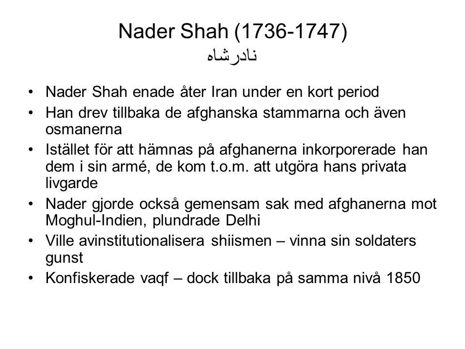 Nader Shah (1736-1747) نادرشاه Nader Shah enade åter Iran under en kort period Han drev tillbaka de afghanska stammarna och även osmanerna Istället för att hämnas på afghanerna inkorporerade han dem i sin armé, de kom t.o.m.